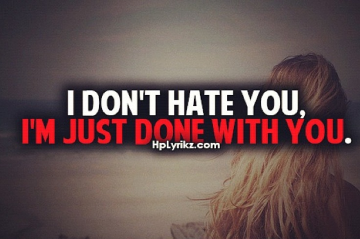 Quotes About Jealousy :I don\'t hate you I\'m just done with ...
