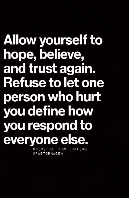 Allow yourself to hope, believe and trust again. Refuse to let one