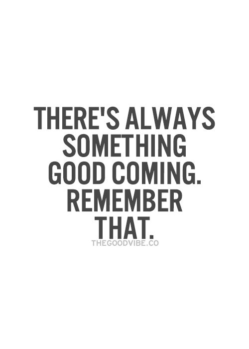 There's always something good coming stay positive