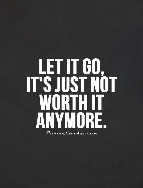 Inspirational Quotes About Strength Let It Go Its Just Not Worth