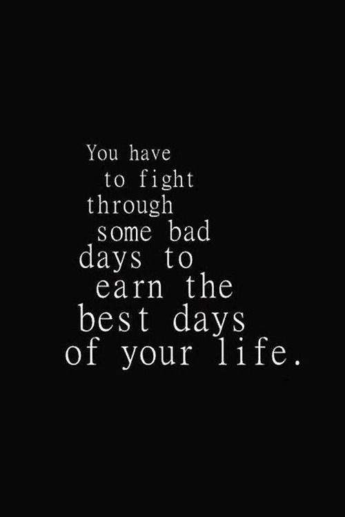 Quotes About Life You Have To Fight Through Some Bad Days To Earn