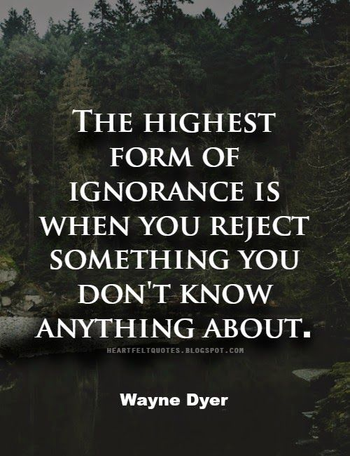 Wayne Dyer #Quote: The Highest Form Of Ignorance Is When You Reject  Something You2026