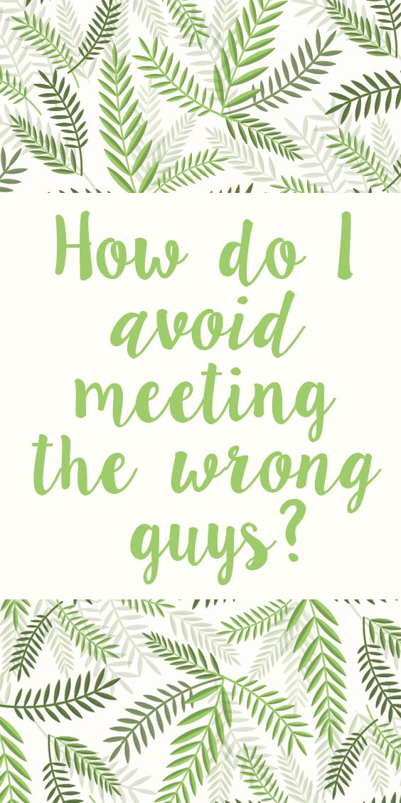how to avoid dating the wrong guy As a woman, you should understand that there are several kinds of men the kind of men you attract depends on your attitude and where you visit regularly it also depends on the qualities you look for in a man here are some tips for you if you want a long term relationship there is nothing with.