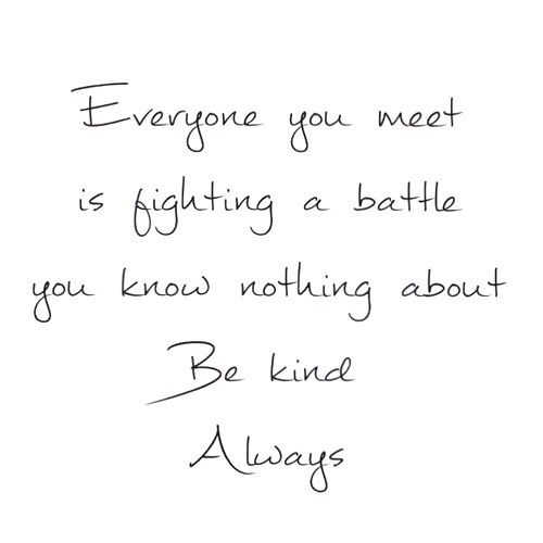 Image result for everyone is fighting a battle you know nothing about quote