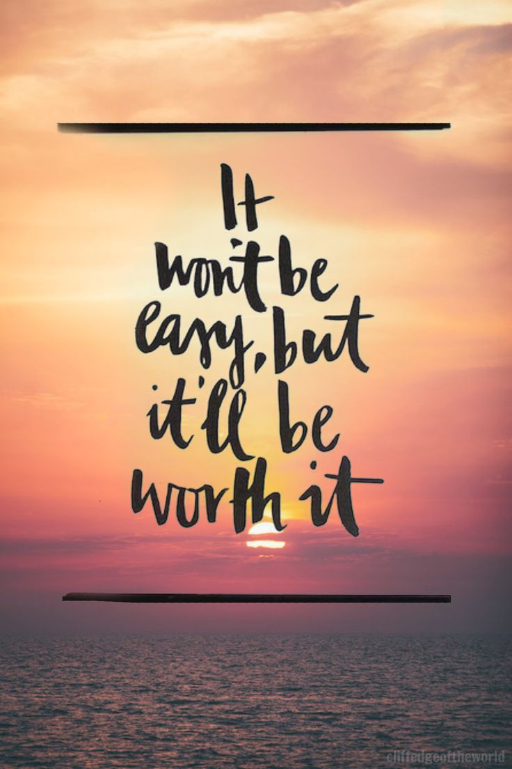 Quotes About Life :It Won't Be Easy, But It'll Be Worth It