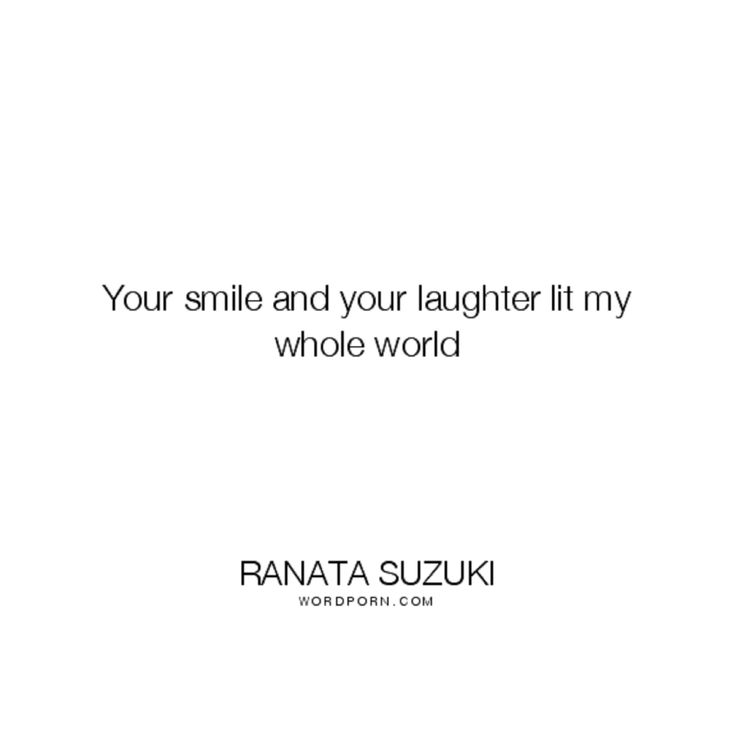 Love Quotes For Him For Her Your Smile And Your Laughter Lit My Whole World Ranata Suzuki Word