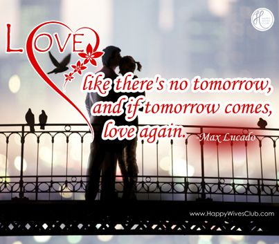 Quotes About Love Love Like Theres No Tomorrow And If Tomorrow