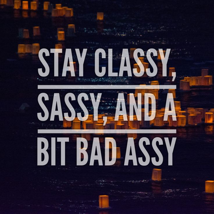 Quotes About Life Stay Classy Sassy And A Bit Bad Assy Badass