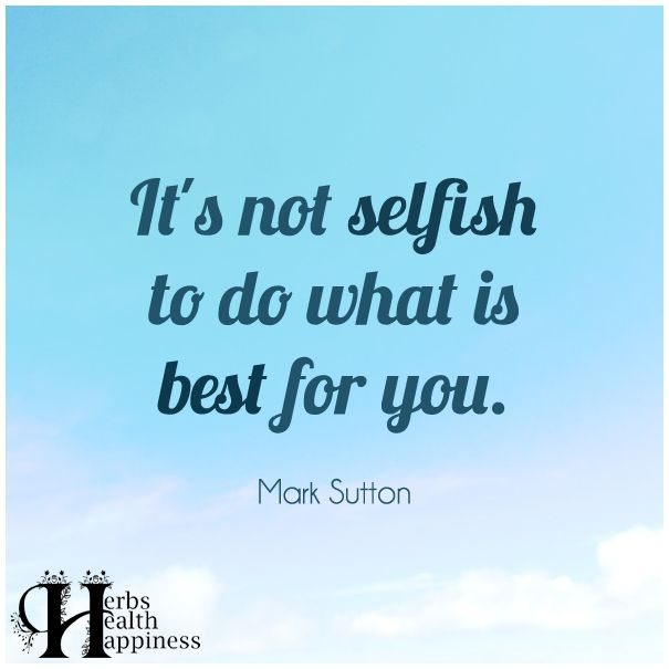 Quotes About Life Its Not Selfish To Do What Is Best For You