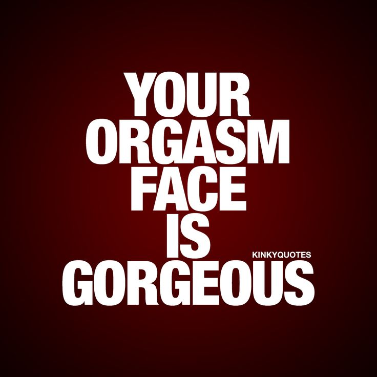 Distance Quotes Your Orgasm Face Is Gorgeous Oh You Know How