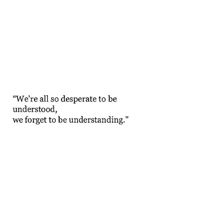 Quotes About Life We Re All So Desperate To Be Understood We Forget To Be Understanding Quotes Daily Leading Quotes Magazine Database We Provide You With Top Quotes From Around Discover 621 quotes tagged as desperate quotations: so desperate to be understood