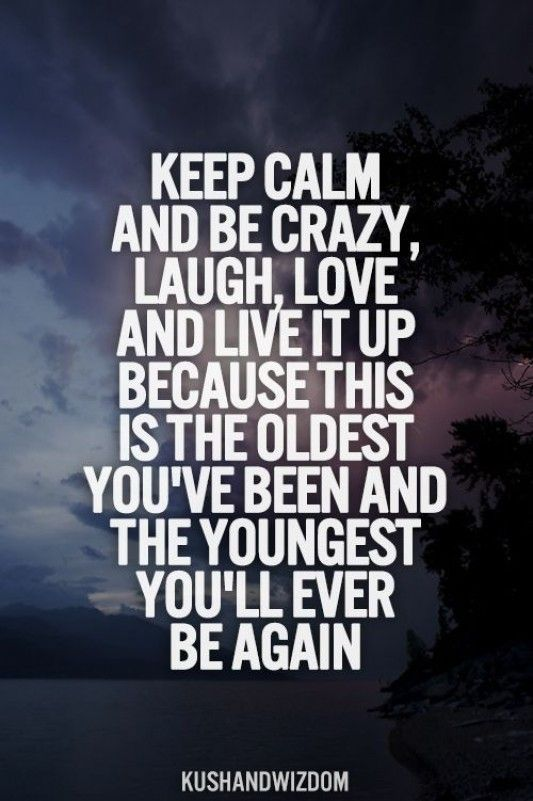 Funny-Quotes-about-Life-KEEP-CALM-AND-BE-CRAZY-LAUGH-LOVE-AND-LIVE-IT-UP-BECAUSE-THIS-IS-THE-OLDEST-YO.jpg